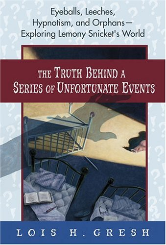 The Truth Behind A Series of Unfortunate Events: Eyeballs, Leeches, Hypnotism and Orphans --- Exploring Lemony Snickets World  by  Lois H. Gresh
