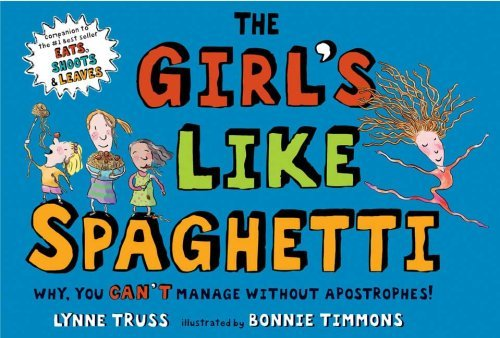 The Girls Like Spaghetti: Why, You Cant Manage without Apostrophes! Lynne Truss