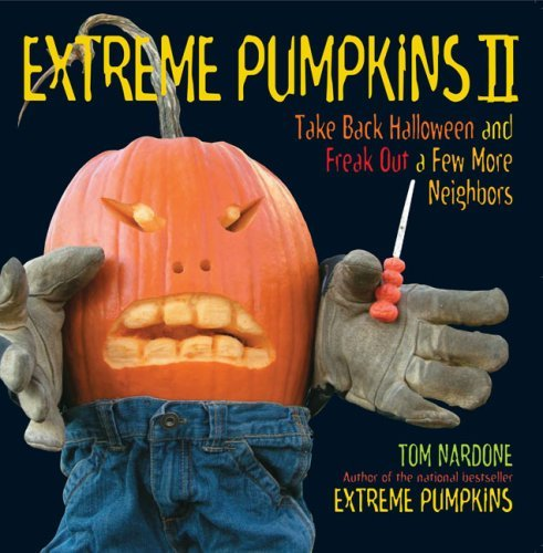Extreme Pumpkins II: Take Back Halloween and Freak Out a Few More Neighbors  by  Tom Nardone