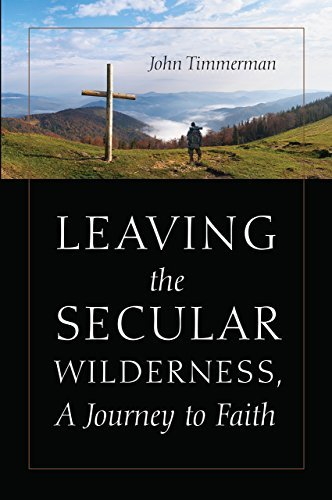 Leaving the Secular Wilderness, A Journey to Faith  by  John Timmerman