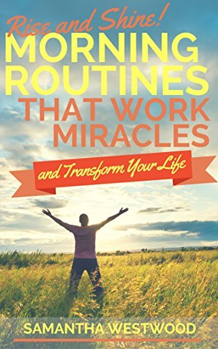 Rise and Shine! Morning Routines That Work Miracles and Transform Your Life  by  Samantha Westwood