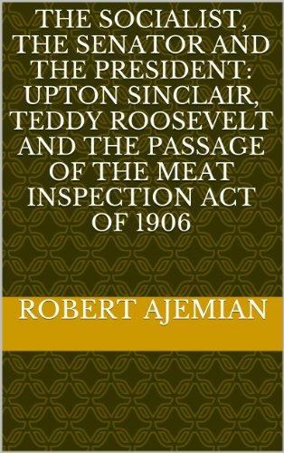 The Socialist, The Senator and The President: Upton Sinclair, Teddy Roosevelt and the Passage of the Meat Inspection Act of 1906  by  Robert Ajemian