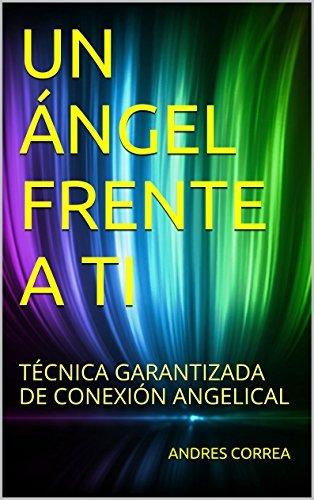 UN ÁNGEL FRENTE A TI: TÉCNICA GARANTIZADA DE CONEXIÓN ANGELICAL ANDRES CORREA