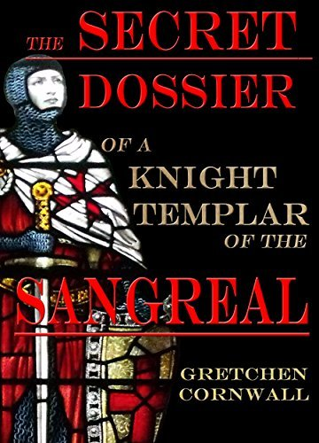 The Secret Dossier of a Knight Templar of the Sangreal Gretchen Cornwall
