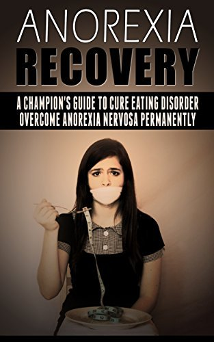 Anorexia Recovery: a Champions Guide to Cure Eating Disorder, Overcome Anorexia Nervosa Permanently (Anorexia Free, Anorexia Recovery, Overcoming Anorexia, Eating Disorder) Emma Scissors
