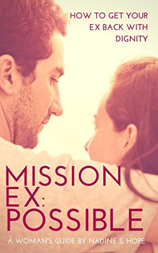 MISSION EX: POSSIBLE: (How to Get Your Ex Back With Dignity: A WOMANS GUIDE TO KNOWING WHEN TO FIGHT FOR THE MAN SHE LOVES AND A STEP BY STEP GUIDE ON HOW TO DO IT FAST WITHOUT LOOKING DESPERATE)  by  Nadine S. Hope
