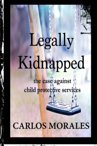 Legally Kidnapped: The Case Against Child Protective Services  by  Carlos Morales
