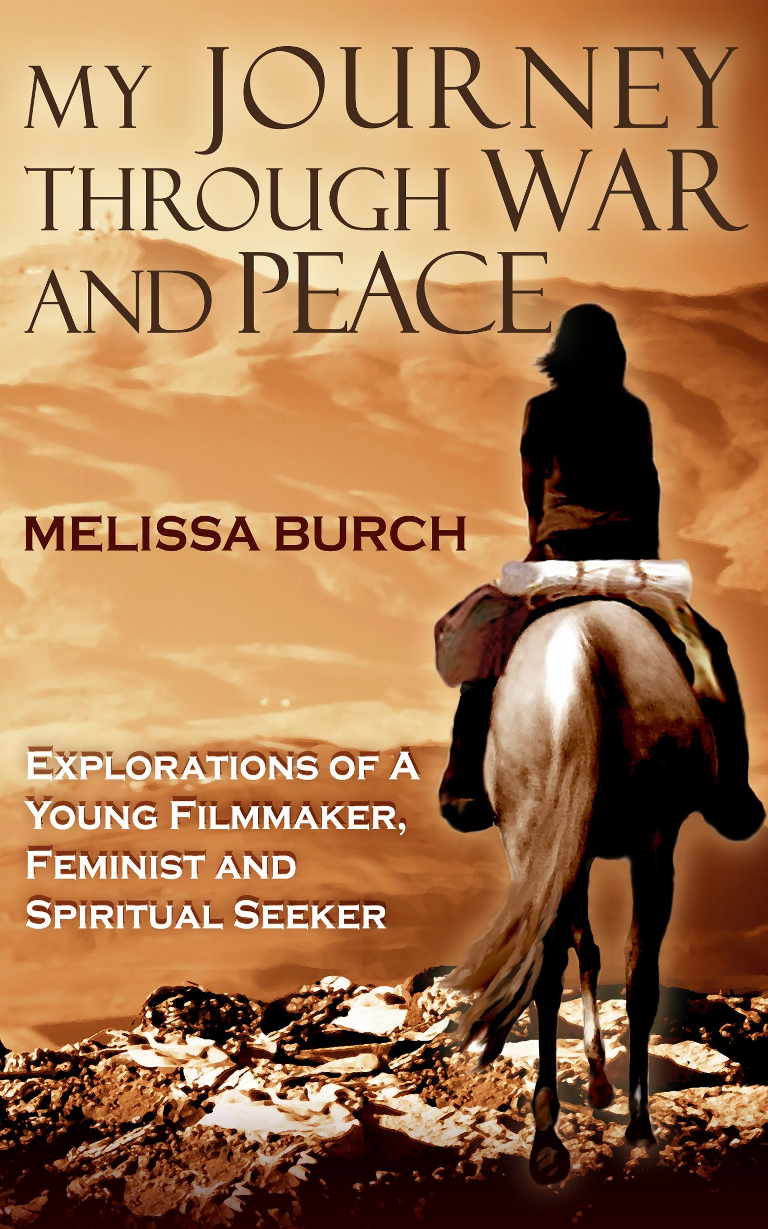 My Journey Through War and Peace: Explorations of a Young Filmmaker, Feminist and Spiritual Seeker  by  Melissa Burch