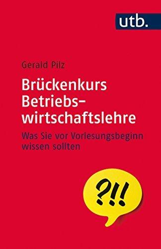 Brückenkurs Betriebswirtschaftslehre: Was Sie vor Vorlesungsbeginn wissen sollten (UTB S Gerald Pilz
