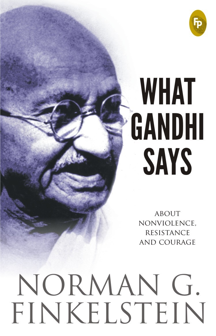 WHAT GANDHI SAYS ABOUT NONVIOLENCE, RESISTANCE AND COURAGE Norman G. Finkelstein