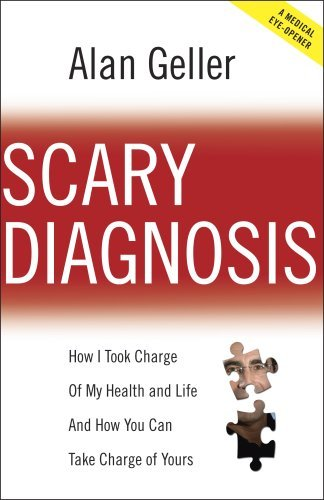 Scary Diagnosis - How I Took Charge Of My Health and Life and How You Can Take Charge Of Yours  by  Alan Geller