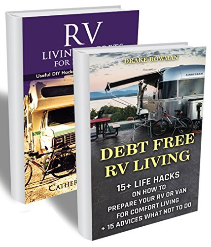 Debt Free RV Living BOX SET 2 in 1: 50 Useful DIY Hacks To Prepare Your Rv Or Van For Comfort Living + 15 Advices What Not To Do: (rv travel books, how ... true, rv camping secrets, rv camping tips,)  by  Drake Bowman