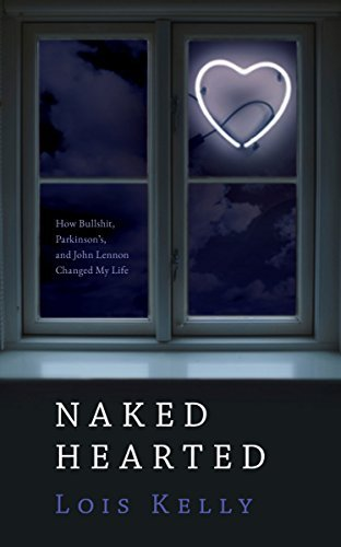 Naked Hearted: How Bullshit, Parkinsons and John Lennon Changed My Life  by  Lois Kelly