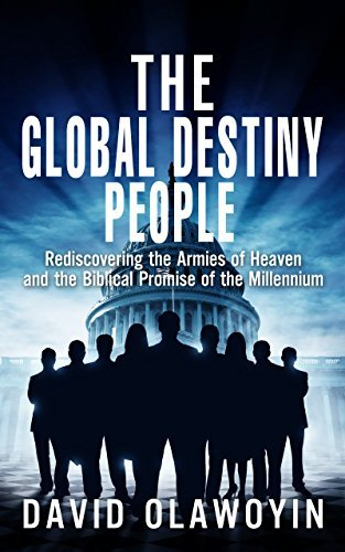 The Global Destiny People: Rediscovering the Armies of Heaven and the Biblical Promise of the Millennium (Millennium Series Book 1) David Olawoyin