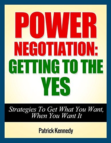 Power Negotiation - Getting To The YES...Strategies To Get What You Want, When You Want It (Negotiation, Negotiation tactics, Negotiation ... Negotiation 101, Negotiation for success)  by  Patrick   Kennedy