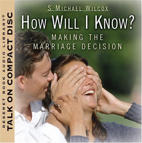 How Will I Know?: Making the Marriage Decision S. Michael Wilcox