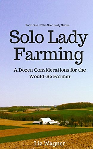 Solo Lady Farming: A Dozen Considerations for the Would-Be Farmer (The Solo Lady Series Book 1)  by  Liz Wagner
