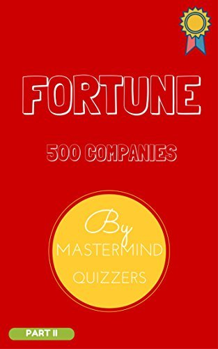 FORTUNE 500 COMPANIES STUDY MATERIAL PART 1: The essential book for Business Quiz Preparation Mastermind Quizzers