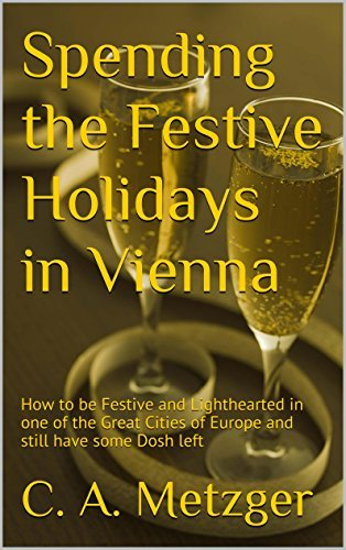 Spending the Festive Holidays in Vienna: How to be Festive and Lighthearted in one of the Great Cities of Europe and still have some Dosh left (Holiday Travel in Cosmopolitan Cities Book 3)  by  C. A. Metzger