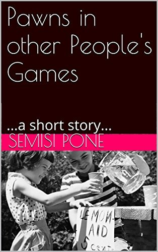 Pawns in other Peoples Games: ...a short story... Semisi Pone