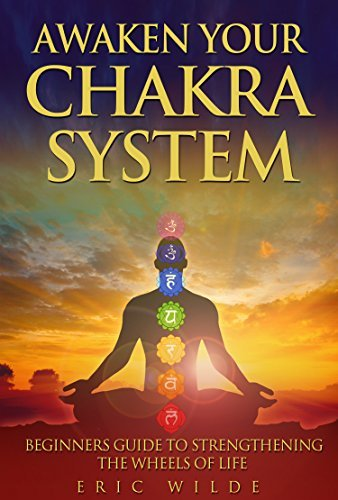 Awaken Your Chakra System: Beginners Guide To Strengthening The Wheels Of Life  by  Eric Wilder