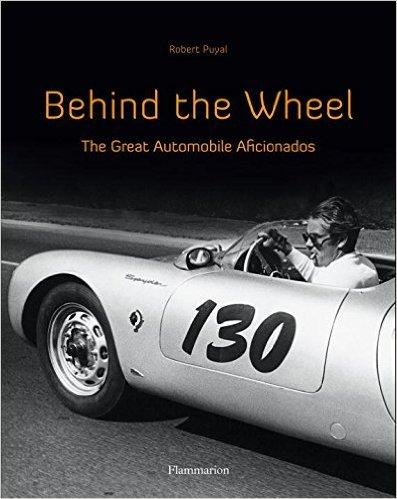 Behind the Wheel: The Great Automobile Aficionados  by  Robert Puyal