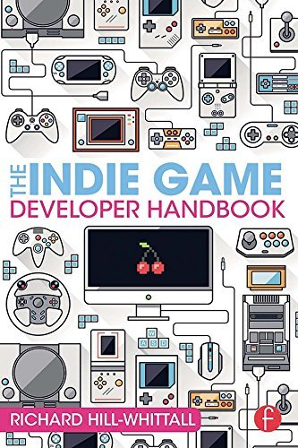 The Indie Game Developer Handbook Richard Hill-Whittall
