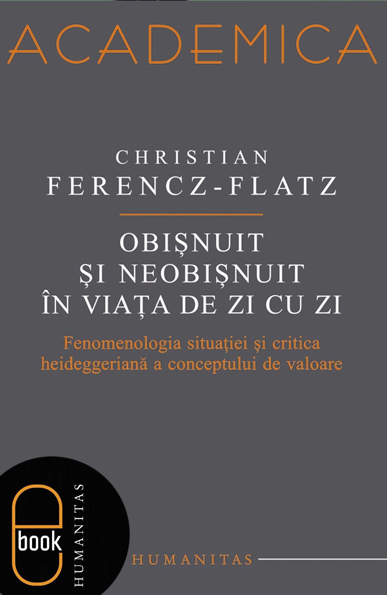 Obişnuit şi nebişnuit în viaţa de zi cu zi: fenomenologia situaţiei şi critica heideggeriană a conceptului de valoare  by  Christian Ferencz-Flatz