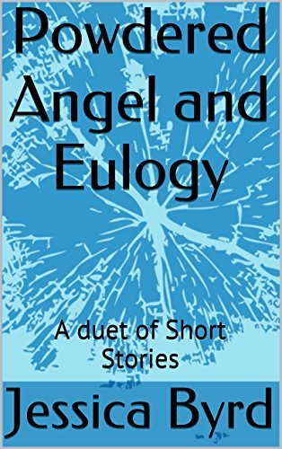 Powdered Angel and Eulogy: A Duet of Short Stories  by  Jessica Byrd