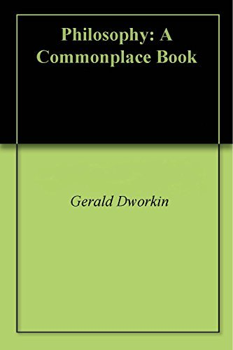 Philosophy: A Commonplace Book Gerald Dworkin