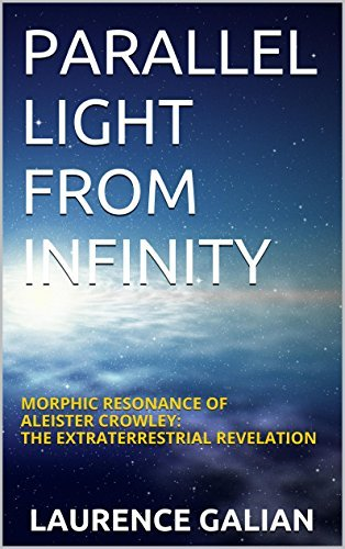 Parallel Light from Infinity: Morphic Resonance of Aleister Crowley: The Extraterrestrial Revelation Laurence Galian