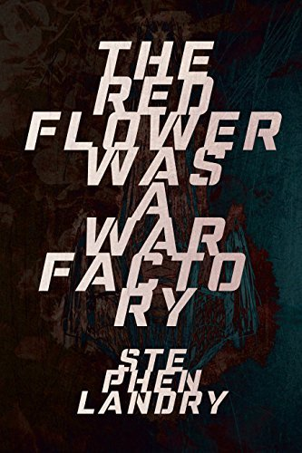 The Red Flower was a War Factory  by  Stephen Landry