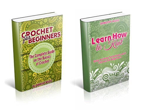 The Complete Box Set on Beginner Knitting and Crocheting: Learn How to Crochet and Knit at a Novice Level Dorothy Wilks