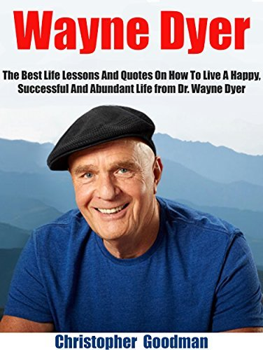 Wayne Dyer: The Best Life Lessons And Quotes On How To Live A Happy, Successful And Abundant Life from Dr. Wayne Dyer  by  Christopher Goodman