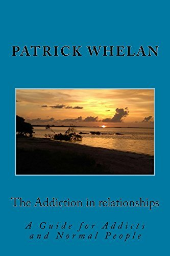The Addiction in relationships: A guide for addicts and normal people Patrick Whelan