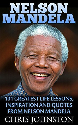 Nelson Mandela: 101 Greatest Life Lessons, Inspiration and Quotes From Nelson Mandela  by  Chris Johnston
