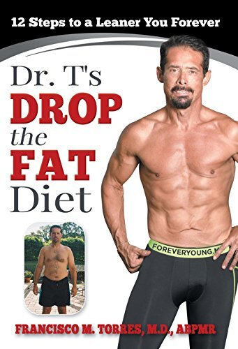 Dr. Ts Drop the Fat Diet: 12 Steps to a Leaner You Forever Francisco M. Torres