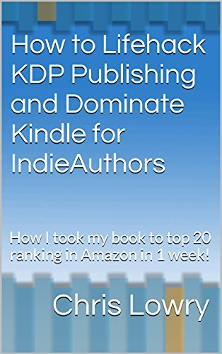How to Lifehack KDP Publishing and Dominate Kindle for IndieAuthors: How I took my book to top 20 ranking in Amazon in 1 week!  by  Chris Lowry