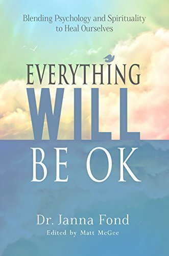 Everything Will Be OK: Blending Psychology and Spirituality to Heal Ourselves  by  Dr. Janna Fond