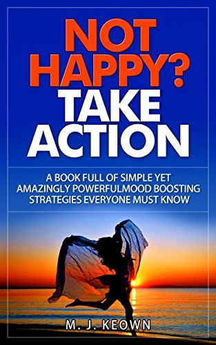 NOT HAPPY? Take Action: A book of simple yet amazingly powerful mood boosting strategies everyone must know M J Keown