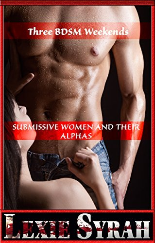 Three BDSM Weekends: Submissive Women and Their Alphas: Lexie Syrah