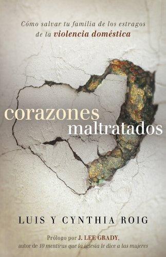 Corazones maltratados: Cómo salvar tu familia de los estragos de la violencia doméstica  by  Luis E. Roig
