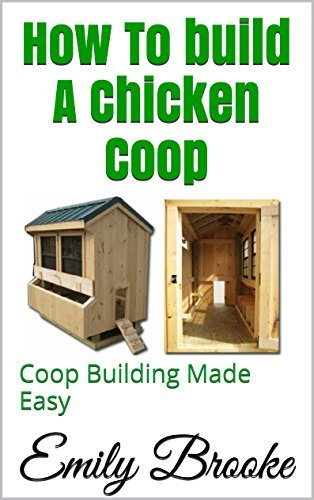 How To build A Chicken Coop: Coop Building Made Easy  by  Emily Brooke