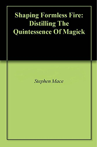 Shaping Formless Fire: Distilling The Quintessence Of Magick  by  Stephen Mace