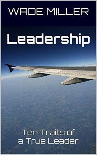 Leadership: Ten Traits of a True Leader  by  Wade Miller