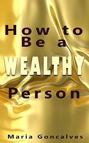 How To Be a Wealthy Person: Start the Wealth Mindset to be Rich  by  Maria Gonçalves