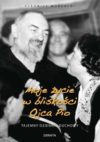 Moje życie w bliskości Ojca Pio. Tajemny dziennik duchowy  by  Cleonice Morcaldi