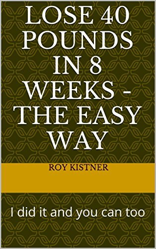 Lose 40 pounds in 8 weeks - the easy way: I did it and you can too Roy Kistner