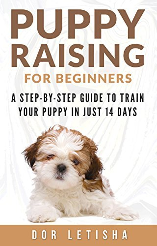 Puppy Raising for Beginners: A Step-By-Step Guide to Train Your Puppy In Just 14 Days  by  Dor Letisha