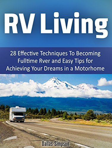 RV Living: 28 Effective Techniques To Becoming Fulltime Rver and Easy Tips for Achieving Your Dreams in a Motorhome  by  Dallas Simpson